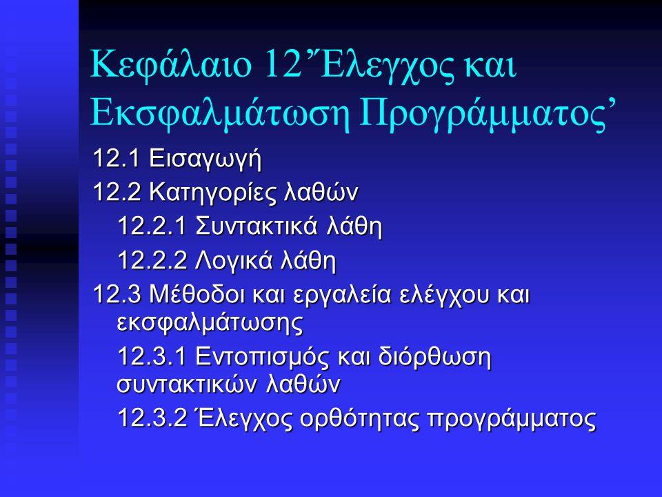 Κεφάλαιο 12'Έλεγχος και Εκσφαλμάτωση Προγράμματος' 12.1 Εισαγωγή 12.2 Κατηγορίες λαθών 12.2.1 Συντακτικά λάθη 12.2.2 Λογικά λάθη 12.3 Μέθοδοι και εργαλεία ελέγχου και εκσφαλμάτωσης 12.3.1 Εντοπισμός και διόρθωση συντακτικών λαθών 12.3.2 Έλεγχος ορθότητας προγράμματος