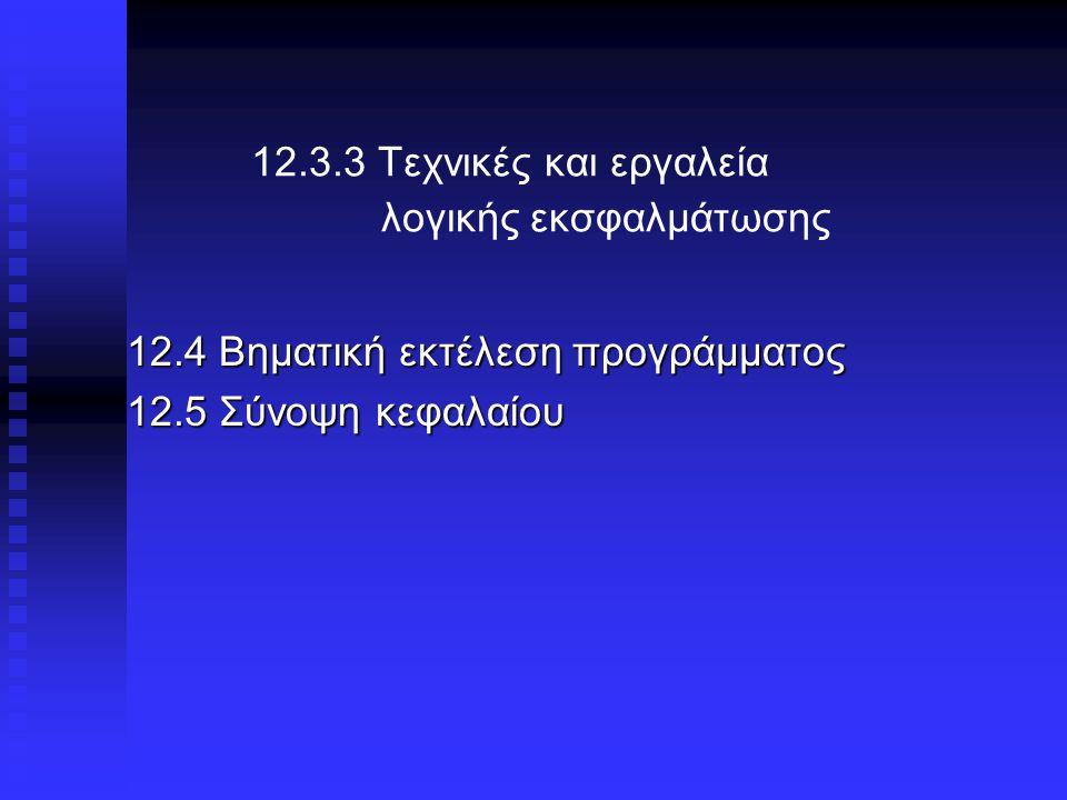 12.3.3 Τεχνικές και εργαλεία λογικής εκσφαλμάτωσης 12.4 Βηματική εκτέλεση προγράμματος 12.5 Σύνοψη κεφαλαίου