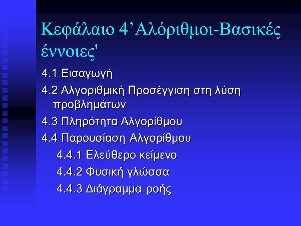 Κεφάλαιο 4'Αλόριθμοι-Βασικές έννοιες 4.1 Εισαγωγή 4.2 Αλγοριθμική Προσέγγιση στη λύση προβλημάτων 4.3 Πληρότητα Αλγορίθμου 4.4 Παρουσίαση Αλγορίθμου 4.4.1 Ελεύθερο κείμενο 4.4.2 Φυσική γλώσσα 4.4.3 Διάγραμμα ροής