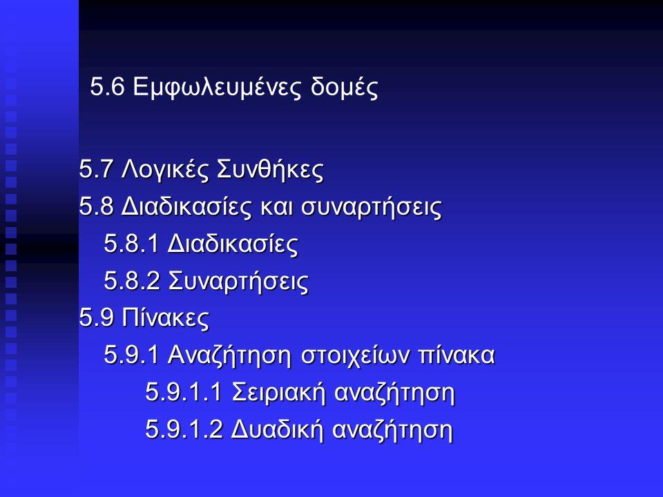 5.6 Εμφωλευμένες δομές 5.7 Λογικές Συνθήκες 5.8 Διαδικασίες και συναρτήσεις 5.8.1 Διαδικασίες 5.8.2 Συναρτήσεις 5.9 Πίνακες 5.9.1 Αναζήτηση στοιχείων πίνακα 5.9.1.1 Σειριακή αναζήτηση 5.9.1.2 Δυαδική αναζήτηση