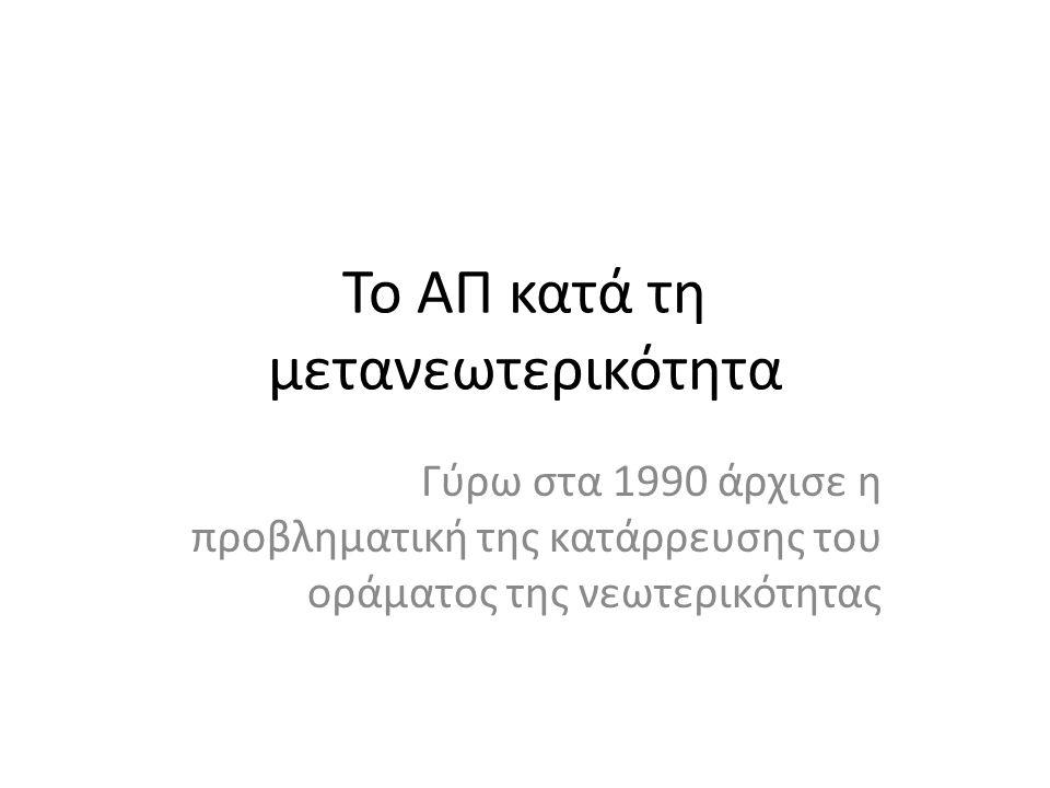 Το ΑΠ κατά τη μετανεωτερικότητα Γύρω στα 1990 άρχισε η προβληματική της κατάρρευσης του οράματος της νεωτερικότητας