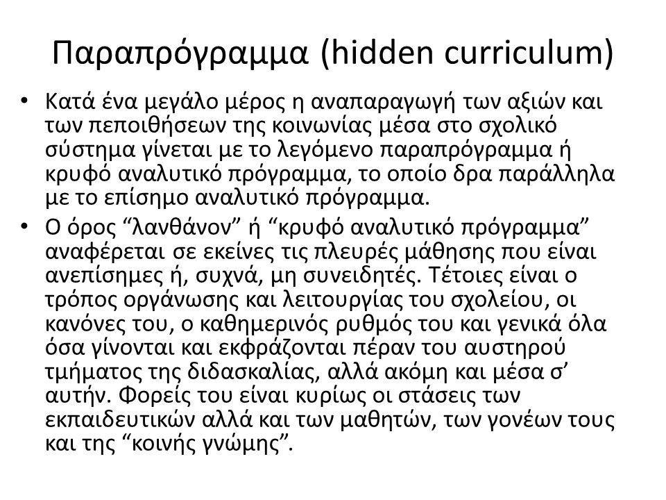 Παραπρόγραμμα (hidden curriculum) Κατά ένα μεγάλο μέρος η αναπαραγωγή των αξιών και των πεποιθήσεων της κοινωνίας μέσα στο σχολικό σύστημα γίνεται με το λεγόμενο παραπρόγραμμα ή κρυφό αναλυτικό πρόγραμμα, το οποίο δρα παράλληλα με το επίσημο αναλυτικό πρόγραμμα.