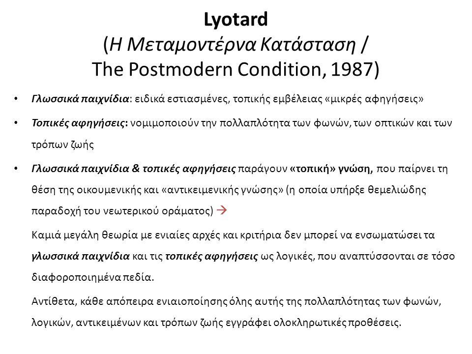 Lyotard (H Μεταμοντέρνα Κατάσταση / The Postmodern Condition, 1987) Γλωσσικά παιχνίδια: ειδικά εστιασμένες, τοπικής εμβέλειας «μικρές αφηγήσεις» Τοπικές αφηγήσεις: νομιμοποιούν την πολλαπλότητα των φωνών, των οπτικών και των τρόπων ζωής Γλωσσικά παιχνίδια & τοπικές αφηγήσεις παράγουν «τοπική» γνώση, που παίρνει τη θέση της οικουμενικής και «αντικειμενικής γνώσης» (η οποία υπήρξε θεμελιώδης παραδοχή του νεωτερικού οράματος)  Καμιά μεγάλη θεωρία με ενιαίες αρχές και κριτήρια δεν μπορεί να ενσωματώσει τα γλωσσικά παιχνίδια και τις τοπικές αφηγήσεις ως λογικές, που αναπτύσσονται σε τόσο διαφοροποιημένα πεδία.