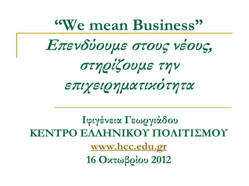 We mean Business Επενδύουμε στους νέους, στηρίζουμε την επιχειρηματικότητα Ιφιγένεια Γεωργιάδου ΚΕΝΤΡΟ ΕΛΛΗΝΙΚΟΥ ΠΟΛΙΤΙΣΜΟΥ www.hcc.edu.gr 16 Οκτωβρίου 2012 www.hcc.edu.gr