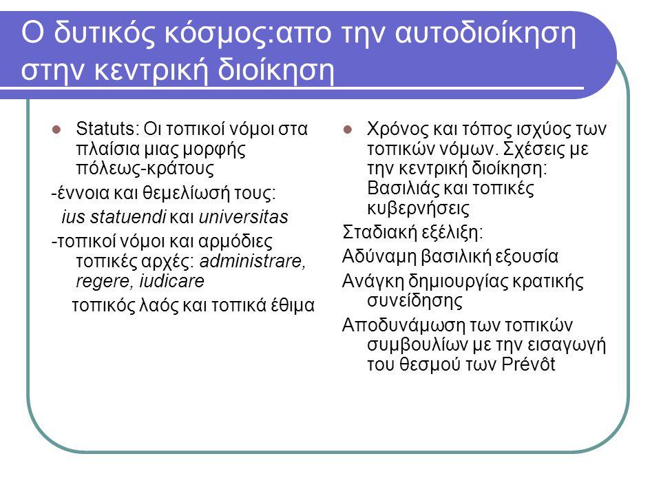 Ο δυτικός κόσμος:απο την αυτοδιοίκηση στην κεντρική διοίκηση Statuts: Οι τοπικοί νόμοι στα πλαίσια μιας μορφής πόλεως-κράτους -έννοια και θεμελίωσή τους: ius statuendi και universitas -τοπικοί νόμοι και αρμόδιες τοπικές αρχές: administrare, regere, iudicare τοπικός λαός και τοπικά έθιμα Χρόνος και τόπος ισχύος των τοπικών νόμων.