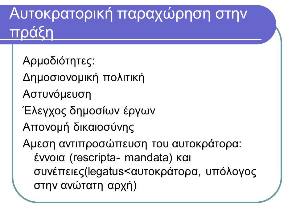 Αυτοκρατορική παραχώρηση στην πράξη Αρμοδιότητες: Δημοσιονομική πολιτική Αστυνόμευση Έλεγχος δημοσίων έργων Απονομή δικαιοσύνης Αμεση αντιπροσώπευση του αυτοκράτορα: έννοια (rescripta- mandata) και συνέπειες(legatus<αυτοκράτορα, υπόλογος στην ανώτατη αρχή)