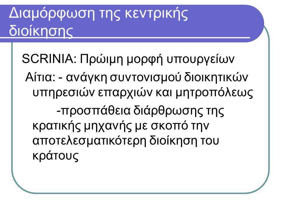 Διαμόρφωση της κεντρικής διοίκησης SCRINIA: Πρώιμη μορφή υπουργείων Αίτια: - ανάγκη συντονισμού διοικητικών υπηρεσιών επαρχιών και μητροπόλεως -προσπάθεια διάρθρωσης της κρατικής μηχανής με σκοπό την αποτελεσματικότερη διοίκηση του κράτους