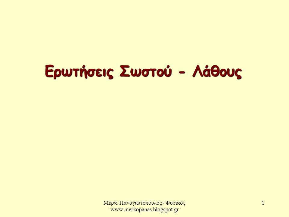 Μερκ. Παναγιωτόπουλος - Φυσικός www.merkopanas.blogspot.gr 1 Ερωτήσεις Σωστού - Λάθους