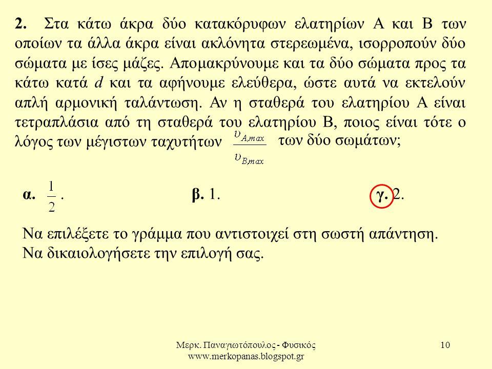 Μερκ. Παναγιωτόπουλος - Φυσικός www.merkopanas.blogspot.gr 10 α.. β. 1. γ. 2. Να επιλέξετε το γράμμα που αντιστοιχεί στη σωστή απάντηση. Να δικαιολογή