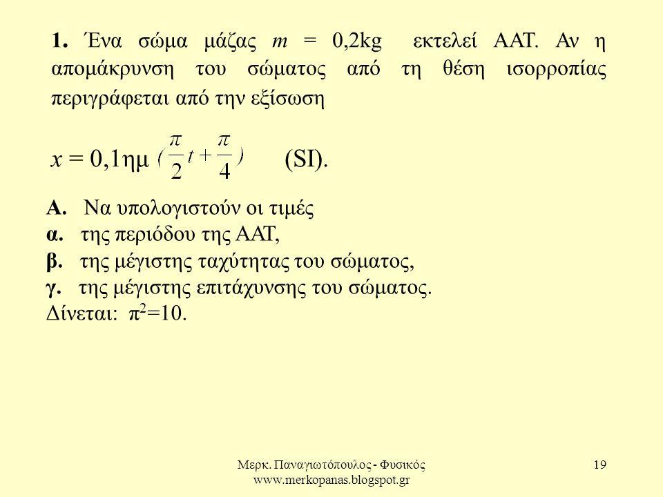 Μερκ. Παναγιωτόπουλος - Φυσικός www.merkopanas.blogspot.gr 19 1. Ένα σώμα μάζας m = 0,2kg εκτελεί ΑΑΤ. Αν η απομάκρυνση του σώματος από τη θέση ισορρο