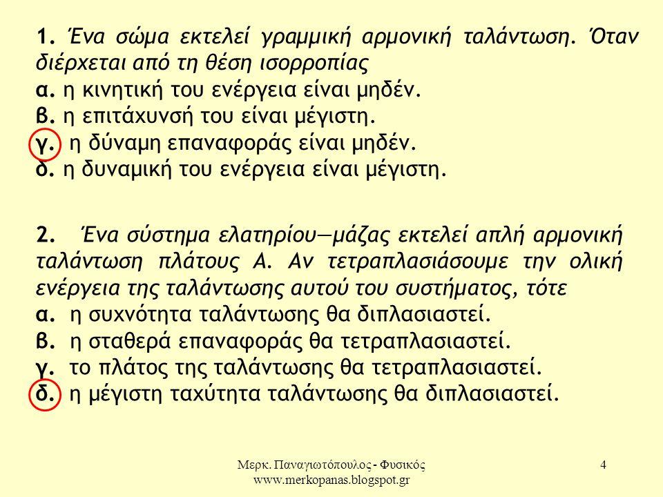 Μερκ. Παναγιωτόπουλος - Φυσικός www.merkopanas.blogspot.gr 4 1. Ένα σώμα εκτελεί γραμμική αρμονική ταλάντωση. Όταν διέρχεται από τη θέση ισορροπίας α.
