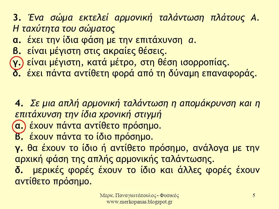 Μερκ. Παναγιωτόπουλος - Φυσικός www.merkopanas.blogspot.gr 5 3. Ένα σώμα εκτελεί αρμονική ταλάντωση πλάτους Α. Η ταχύτητα του σώματος α. έχει την ίδια