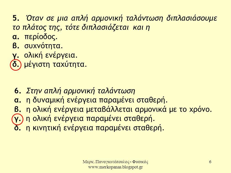 Μερκ. Παναγιωτόπουλος - Φυσικός www.merkopanas.blogspot.gr 6 5. Όταν σε μια απλή αρμονική ταλάντωση διπλασιάσουμε το πλάτος της, τότε διπλασιάζεται κα