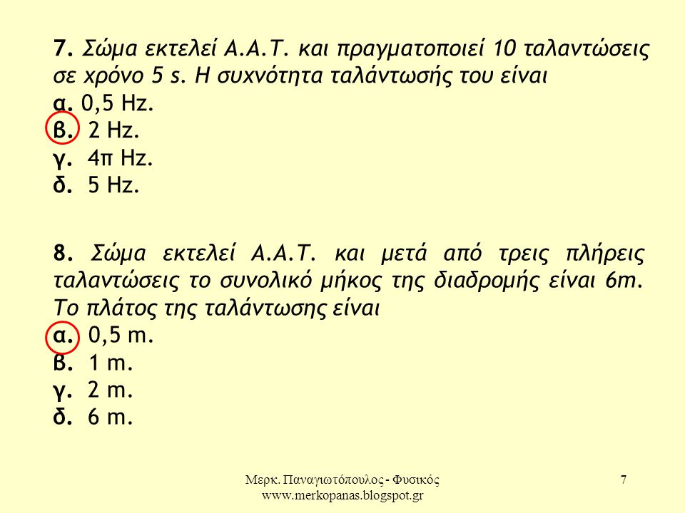 Μερκ. Παναγιωτόπουλος - Φυσικός www.merkopanas.blogspot.gr 7 7. Σώμα εκτελεί Α.Α.Τ. και πραγματοποιεί 10 ταλαντώσεις σε χρόνο 5 s. Η συχνότητα ταλάντω