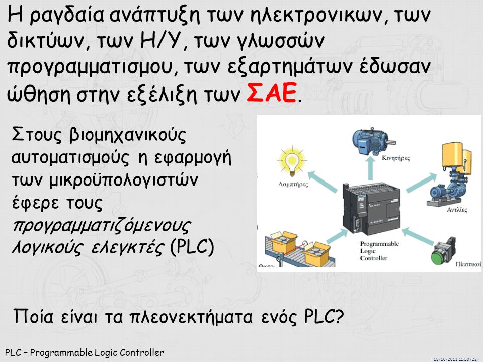 18/10/2011 11:50 (22) PLC – Programmable Logic Controller Η ραγδαία ανάπτυξη των ηλεκτρονικων, των δικτύων, των Η/Υ, των γλωσσών προγραμματισμου, των εξαρτημάτων έδωσαν ώθηση στην εξέλιξη των ΣΑΕ.