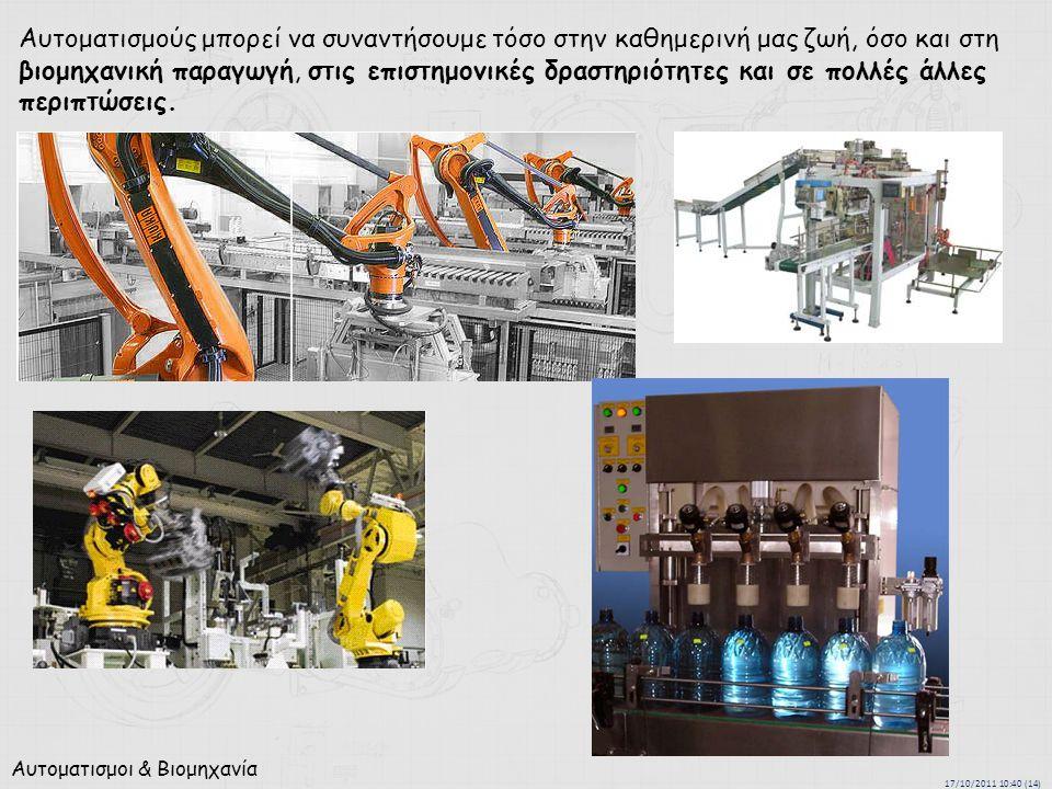 17/10/2011 10:40 (14) Αυτοματισμοι & Βιομηχανία Αυτοματισμούς μπορεί να συναντήσουμε τόσο στην καθημερινή μας ζωή, όσο και στη βιομηχανική παραγωγή, στις επιστημονικές δραστηριότητες και σε πολλές άλλες περιπτώσεις.