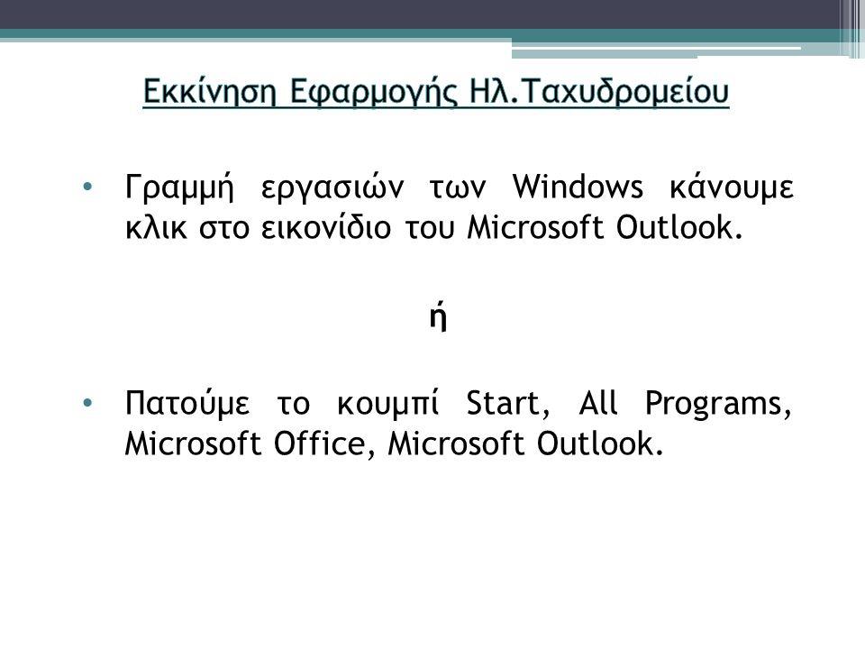 Γραμμή εργασιών των Windows κάνουμε κλικ στο εικονίδιο του Microsoft Outlook. ή Πατούμε το κουμπί Start, All Programs, Microsoft Office, Microsoft Out