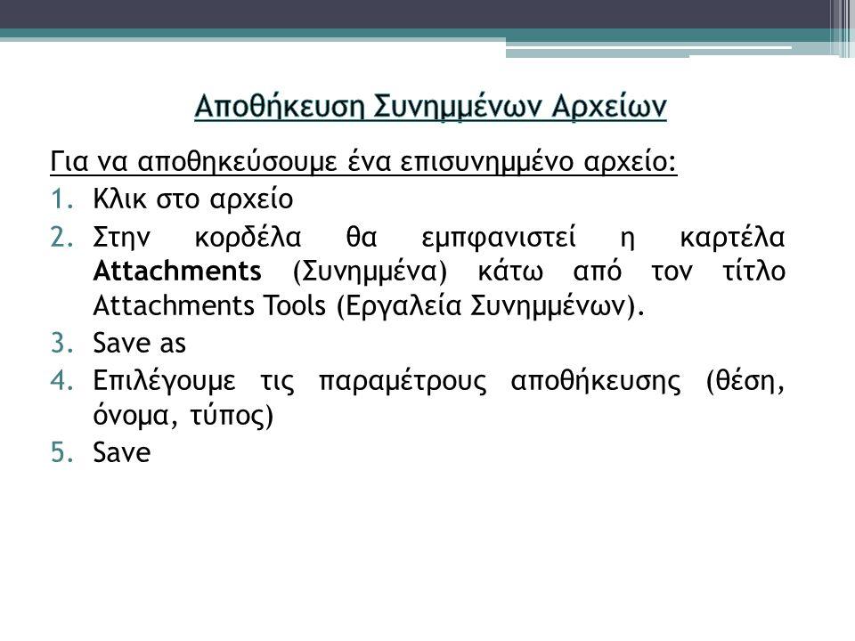 Για να αποθηκεύσουμε ένα επισυνημμένο αρχείο: 1.Κλικ στο αρχείο 2.Στην κορδέλα θα εμπφανιστεί η καρτέλα Attachments (Συνημμένα) κάτω από τον τίτλο Attachments Tools (Εργαλεία Συνημμένων).