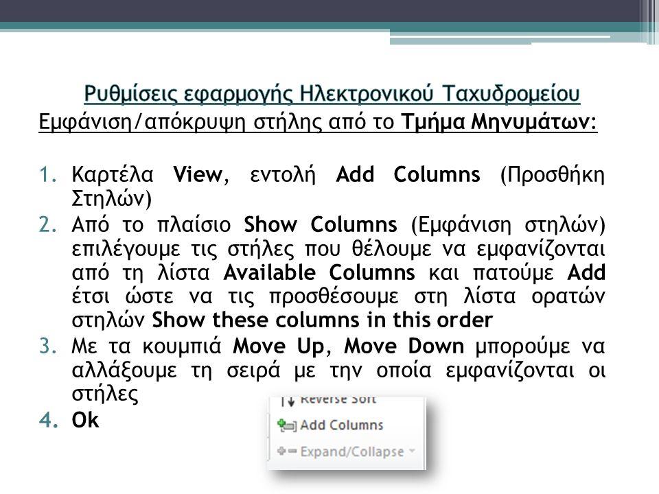 Εμφάνιση/απόκρυψη στήλης από το Τμήμα Μηνυμάτων: 1.Καρτέλα View, εντολή Add Columns (Προσθήκη Στηλών) 2.Από το πλαίσιο Show Columns (Εμφάνιση στηλών) επιλέγουμε τις στήλες που θέλουμε να εμφανίζονται από τη λίστα Available Columns και πατούμε Add έτσι ώστε να τις προσθέσουμε στη λίστα ορατών στηλών Show these columns in this order 3.Με τα κουμπιά Move Up, Move Down μπορούμε να αλλάξουμε τη σειρά με την οποία εμφανίζονται οι στήλες 4.Ok