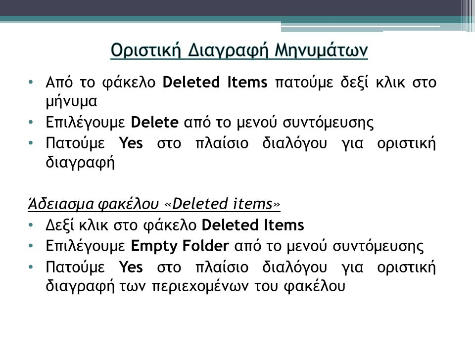 Από το φάκελο Deleted Items πατούμε δεξί κλικ στο μήνυμα Επιλέγουμε Delete από το μενού συντόμευσης Πατούμε Yes στο πλαίσιο διαλόγου για οριστική διαγραφή Άδειασμα φακέλου «Deleted items» Δεξί κλικ στο φάκελο Deleted Items Επιλέγουμε Empty Folder από το μενού συντόμευσης Πατούμε Yes στο πλαίσιο διαλόγου για οριστική διαγραφή των περιεχομένων του φακέλου