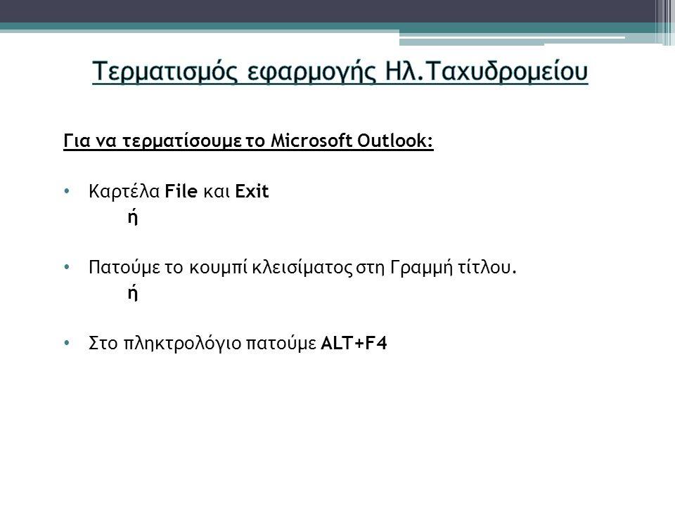 Για να τερματίσουμε το Microsoft Outlook: Καρτέλα File και Exit ή Πατούμε το κουμπί κλεισίματος στη Γραμμή τίτλου. ή Στο πληκτρολόγιο πατούμε ALT+F4