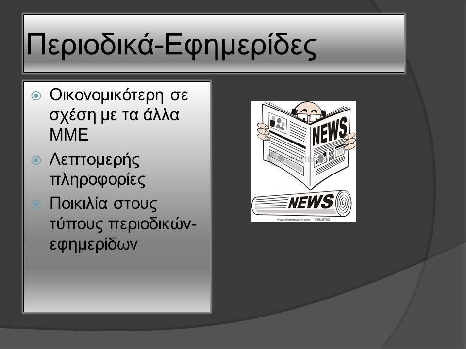 Περιοδικά-Εφημερίδες  Οικονομικότερη σε σχέση με τα άλλα ΜΜΕ  Λεπτομερής πληροφορίες  Ποικιλία στους τύπους περιοδικών- εφημερίδων