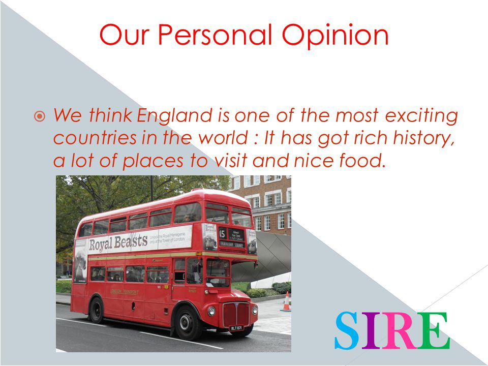 Our Personal Opinion  We think England is one of the most exciting countries in the world : It has got rich history, a lot of places to visit and nice food.