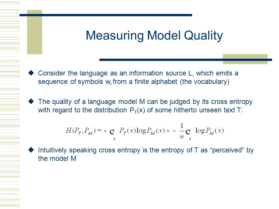 Measuring Model Quality uConsider the language as an information source L, which emits a sequence of symbols w i from a finite alphabet (the vocabulary) uThe quality of a language model M can be judged by its cross entropy with regard to the distribution P T (x) of some hitherto unseen text T: uIntuitively speaking cross entropy is the entropy of T as perceived by the model M