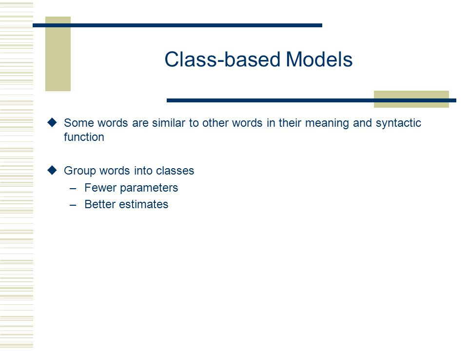Class-based Models uSome words are similar to other words in their meaning and syntactic function uGroup words into classes –Fewer parameters –Better estimates