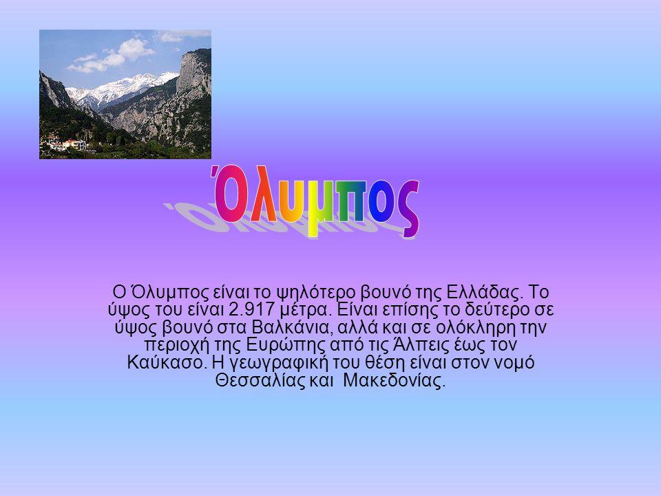 Ο Όλυμπος είναι το ψηλότερο βουνό της Ελλάδας. Το ύψος του είναι 2.917 μέτρα. Είναι επίσης το δεύτερο σε ύψος βουνό στα Βαλκάνια, αλλά και σε ολόκληρη