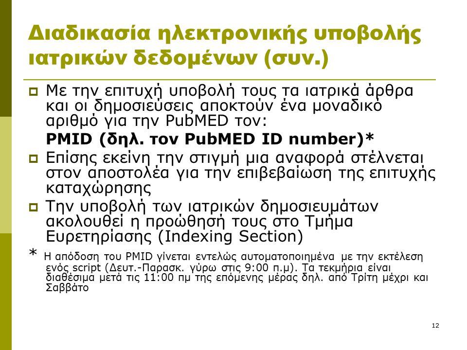 12 Διαδικασία ηλεκτρονικής υποβολής ιατρικών δεδομένων (συν.)  Με την επιτυχή υποβολή τους τα ιατρικά άρθρα και οι δημοσιεύσεις αποκτούν ένα μοναδικό αριθμό για την PubMED τον: PMID (δηλ.