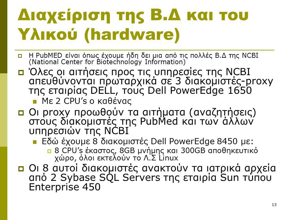 13 Διαχείριση της Β.Δ και του Υλικού (hardware)  Η PubMED είναι όπως έχουμε ήδη δει μια από τις πολλές Β.Δ της NCBI (National Center for Biotechnology Information)  Όλες οι αιτήσεις προς τις υπηρεσίες της NCBI απευθύνονται πρωταρχικά σε 3 διακομιστές-proxy της εταιρίας DELL, τους Dell PowerEdge 1650 Με 2 CPU's ο καθένας  Οι proxy προωθούν τα αιτήματα (αναζητήσεις) στους διακομιστές της PubMed και των άλλων υπηρεσιών της NCBI Εδώ έχουμε 8 διακομιστές Dell PowerEdge 8450 με:  8 CPU's έκαστος, 8GB μνήμης και 300GB αποθηκευτικό χώρο, όλοι εκτελούν το Λ.Σ Linux  Οι 8 αυτοί διακομιστές ανακτούν τα ιατρικά αρχεία από 2 Sybase SQL Servers της εταιρία Sun τύπου Enterprise 450