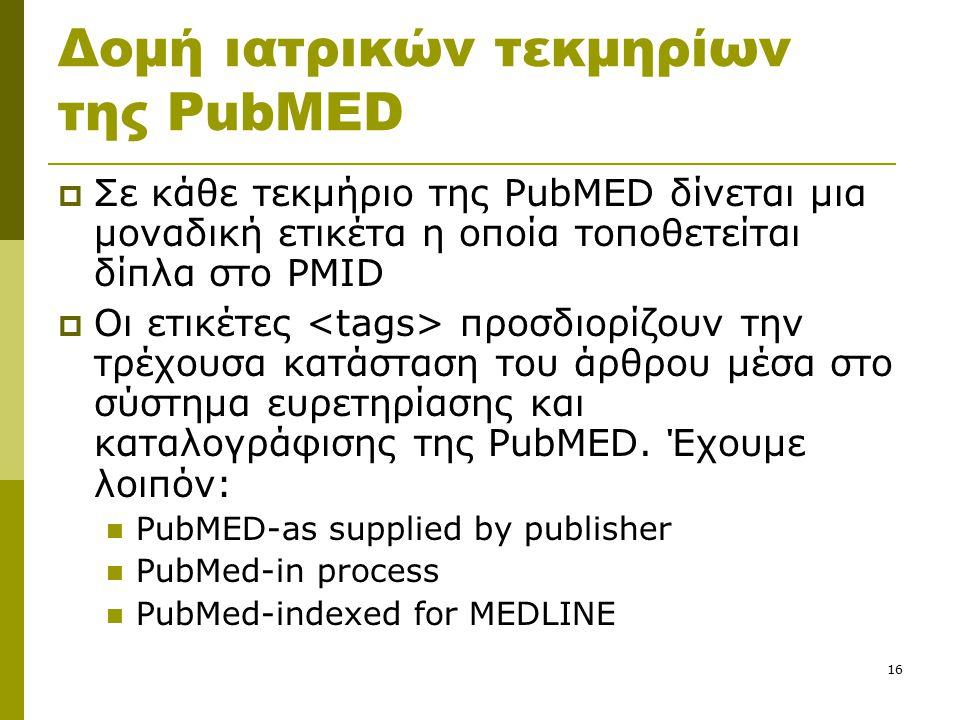 16 Δομή ιατρικών τεκμηρίων της PubMED  Σε κάθε τεκμήριο της PubMED δίνεται μια μοναδική ετικέτα η οποία τοποθετείται δίπλα στο PMID  Οι ετικέτες προσδιορίζουν την τρέχουσα κατάσταση του άρθρου μέσα στο σύστημα ευρετηρίασης και καταλογράφισης της PubMED.