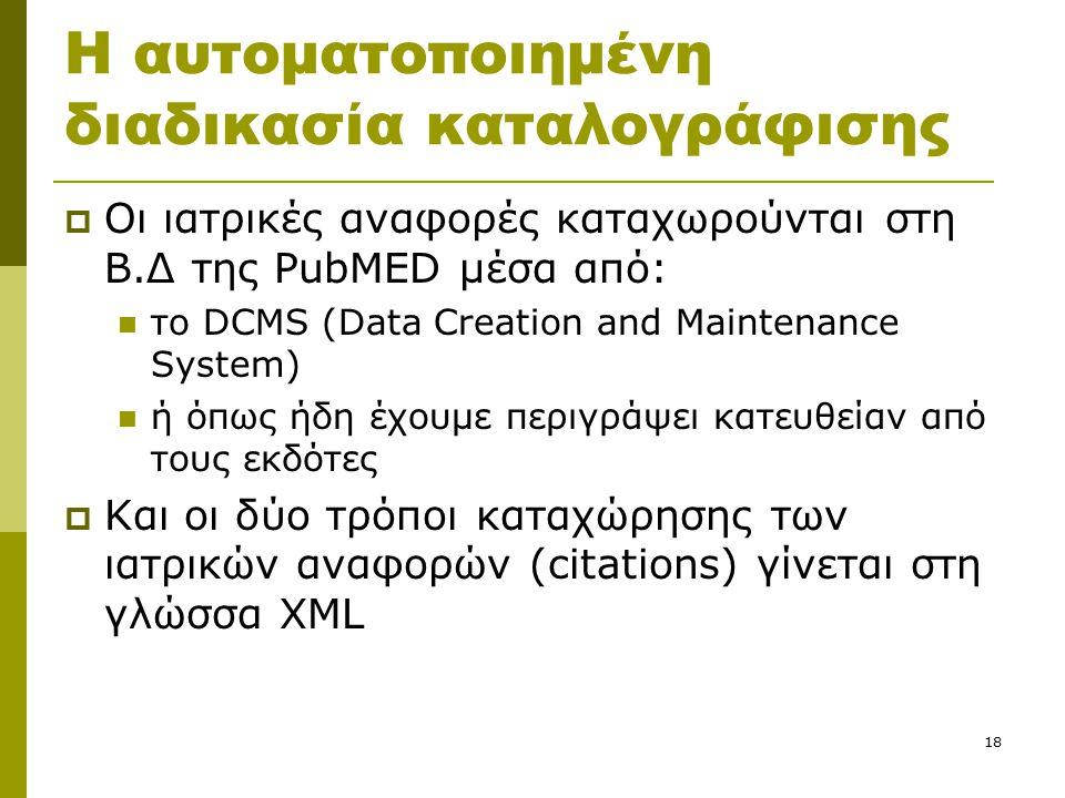 18 Η αυτοματοποιημένη διαδικασία καταλογράφισης  Οι ιατρικές αναφορές καταχωρούνται στη Β.Δ της PubMED μέσα από: το DCMS (Data Creation and Maintenance System) ή όπως ήδη έχουμε περιγράψει κατευθείαν από τους εκδότες  Και οι δύο τρόποι καταχώρησης των ιατρικών αναφορών (citations) γίνεται στη γλώσσα XML