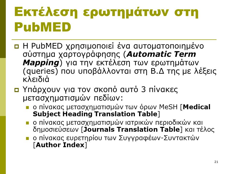 21 Εκτέλεση ερωτημάτων στη PubMED  Η PubMED χρησιμοποιεί ένα αυτοματοποιημένο σύστημα χαρτογράφησης (Automatic Term Mapping) για την εκτέλεση των ερωτημάτων (queries) που υποβάλλονται στη Β.Δ της με λέξεις κλειδιά  Υπάρχουν για τον σκοπό αυτό 3 πίνακες μετασχηματισμών πεδίων: ο πίνακας μετασχηματισμών των όρων MeSH [Medical Subject Heading Translation Table] ο πίνακας μετασχηματισμών ιατρικών περιοδικών και δημοσιεύσεων [Journals Translation Table] και τέλος ο πίνακας ευρετηρίου των Συγγραφέων-Συντακτών [Author Index]