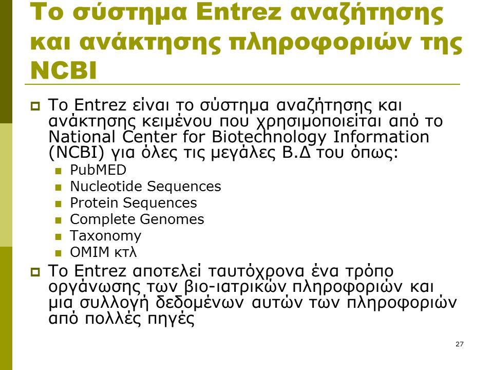 27 Το σύστημα Entrez αναζήτησης και ανάκτησης πληροφοριών της NCBI  Το Entrez είναι το σύστημα αναζήτησης και ανάκτησης κειμένου που χρησιμοποιείται από το National Center for Biotechnology Information (NCBI) για όλες τις μεγάλες Β.Δ του όπως: PubMED Nucleotide Sequences Protein Sequences Complete Genomes Taxonomy ΟΜΙΜ κτλ  To Entrez αποτελεί ταυτόχρονα ένα τρόπο οργάνωσης των βιο-ιατρικών πληροφοριών και μια συλλογή δεδομένων αυτών των πληροφοριών από πολλές πηγές