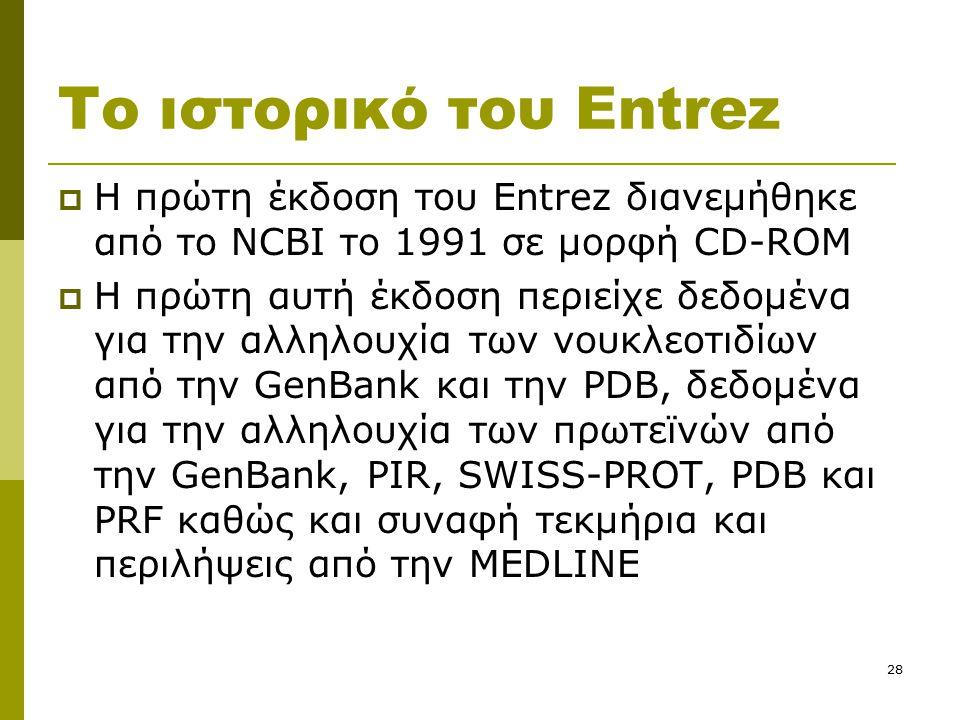 28 Το ιστορικό του Entrez  Η πρώτη έκδοση του Entrez διανεμήθηκε από το NCBI το 1991 σε μορφή CD-ROM  Η πρώτη αυτή έκδοση περιείχε δεδομένα για την αλληλουχία των νουκλεοτιδίων από την GenBank και την PDB, δεδομένα για την αλληλουχία των πρωτεϊνών από την GenBank, PIR, SWISS-PROT, PDB και PRF καθώς και συναφή τεκμήρια και περιλήψεις από την MEDLINE