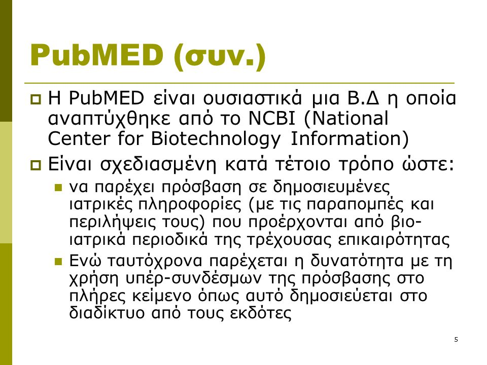 5 PubMED (συν.)  Η PubMED είναι ουσιαστικά μια Β.Δ η οποία αναπτύχθηκε από το NCBI (National Center for Biotechnology Information)  Είναι σχεδιασμέν