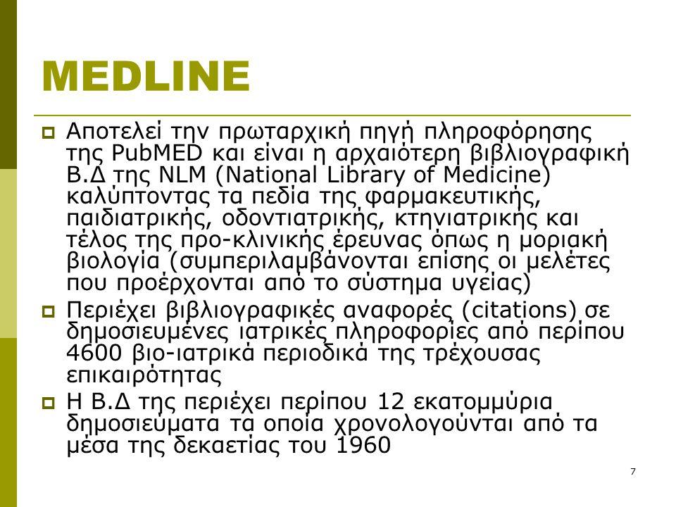 7 MEDLINE  Αποτελεί την πρωταρχική πηγή πληροφόρησης της PubMED και είναι η αρχαιότερη βιβλιογραφική Β.Δ της NLM (National Library of Medicine) καλύπτοντας τα πεδία της φαρμακευτικής, παιδιατρικής, οδοντιατρικής, κτηνιατρικής και τέλος της προ-κλινικής έρευνας όπως η μοριακή βιολογία (συμπεριλαμβάνονται επίσης οι μελέτες που προέρχονται από το σύστημα υγείας)  Περιέχει βιβλιογραφικές αναφορές (citations) σε δημοσιευμένες ιατρικές πληροφορίες από περίπου 4600 βιο-ιατρικά περιοδικά της τρέχουσας επικαιρότητας  Η Β.Δ της περιέχει περίπου 12 εκατομμύρια δημοσιεύματα τα οποία χρονολογούνται από τα μέσα της δεκαετίας του 1960