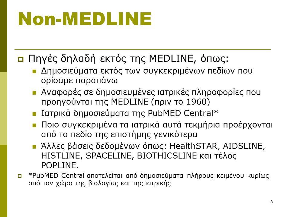 8 Non-MEDLINE  Πηγές δηλαδή εκτός της MEDLINE, όπως: Δημοσιεύματα εκτός των συγκεκριμένων πεδίων που ορίσαμε παραπάνω Αναφορές σε δημοσιευμένες ιατρικές πληροφορίες που προηγούνται της MEDLINE (πριν το 1960) Ιατρικά δημοσιεύματα της PubMED Central* Ποιο συγκεκριμένα τα ιατρικά αυτά τεκμήρια προέρχονται από το πεδίο της επιστήμης γενικότερα Άλλες βάσεις δεδομένων όπως: HealthSTAR, AIDSLINE, HISTLINE, SPACELINE, BIOTHICSLINE και τέλος POPLINE.
