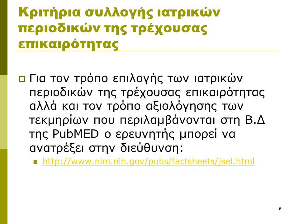 9 Κριτήρια συλλογής ιατρικών περιοδικών της τρέχουσας επικαιρότητας  Για τον τρόπο επιλογής των ιατρικών περιοδικών της τρέχουσας επικαιρότητας αλλά και τον τρόπο αξιολόγησης των τεκμηρίων που περιλαμβάνονται στη Β.Δ της PubMED ο ερευνητής μπορεί να ανατρέξει στην διεύθυνση: http://www.nim.nih.gov/pubs/factsheets/jsel.html http://www.nim.nih.gov/pubs/factsheets/jsel.html