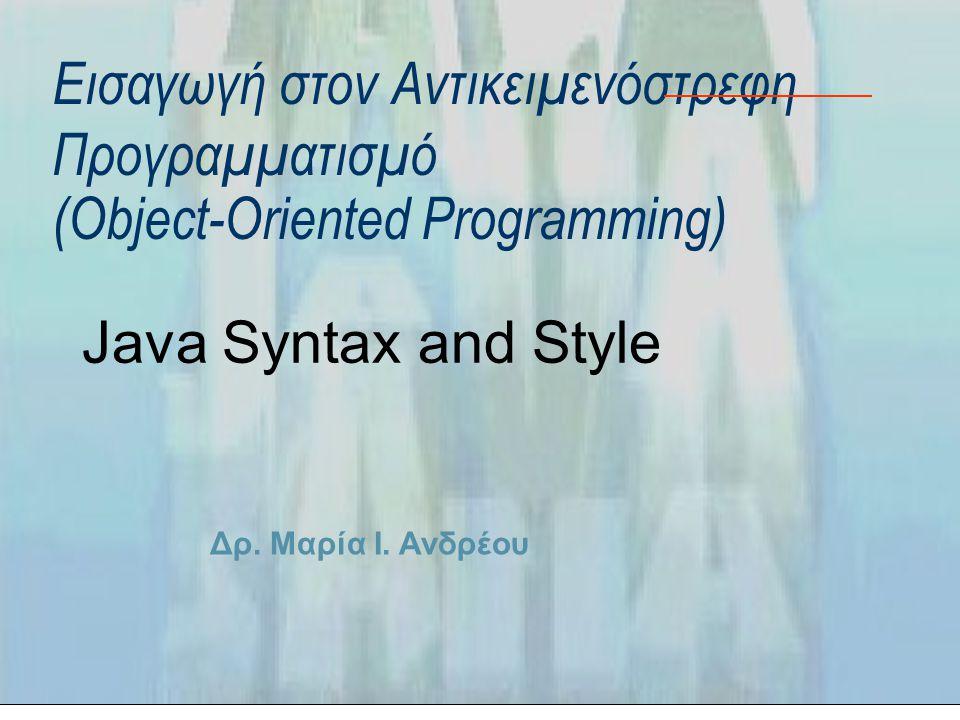 Δρ. Μαρία Ι. Ανδρέου Εισαγωγή στον Αντικειμενόστρεφη Προγραμματισμό (Object-Oriented Programming) Java Syntax and Style