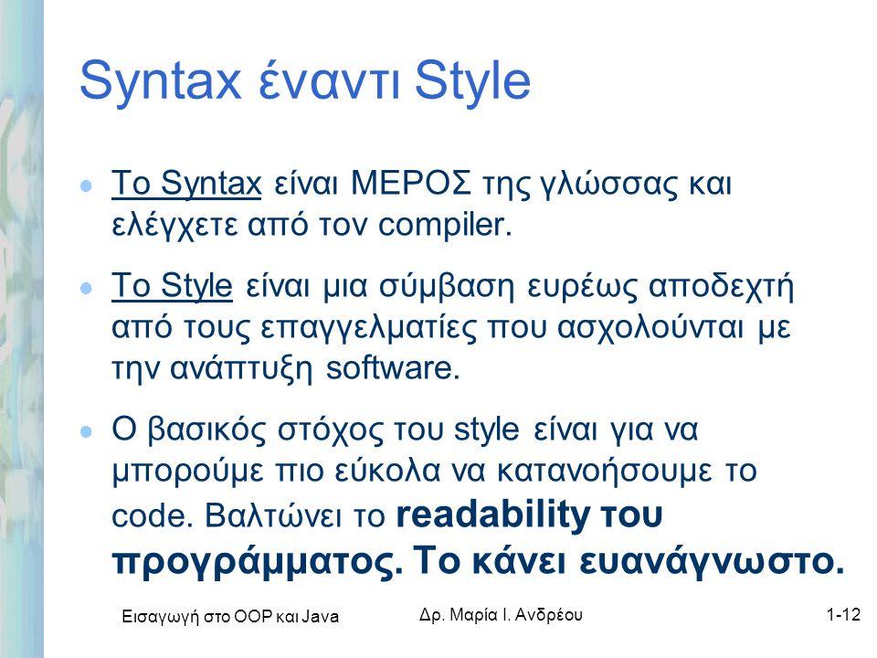 Εισαγωγή στο ΟΟΡ και Java Δρ. Μαρία Ι. Ανδρέου1-12 Syntax έναντι Style l Το Syntax είναι ΜΕΡΟΣ της γλώσσας και ελέγχετε από τον compiler. l Το Style ε