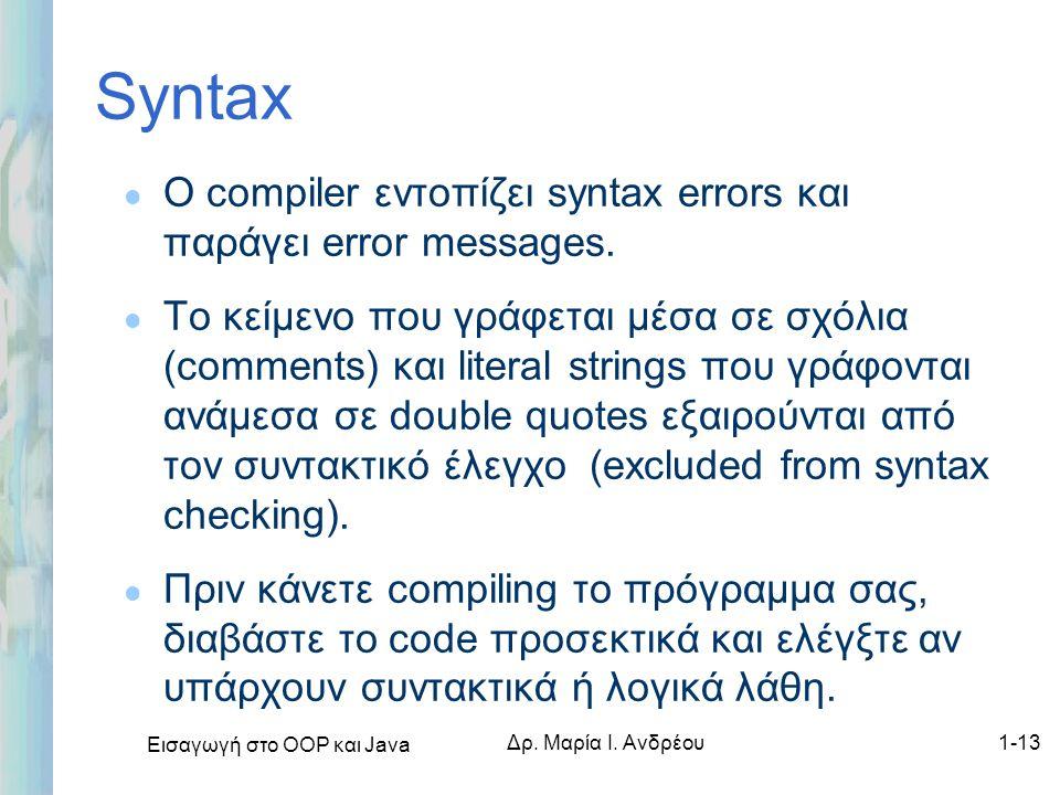 Εισαγωγή στο ΟΟΡ και Java Δρ. Μαρία Ι. Ανδρέου1-13 Syntax l Ο compiler εντοπίζει syntax errors και παράγει error messages. l Το κείμενο που γράφεται μ