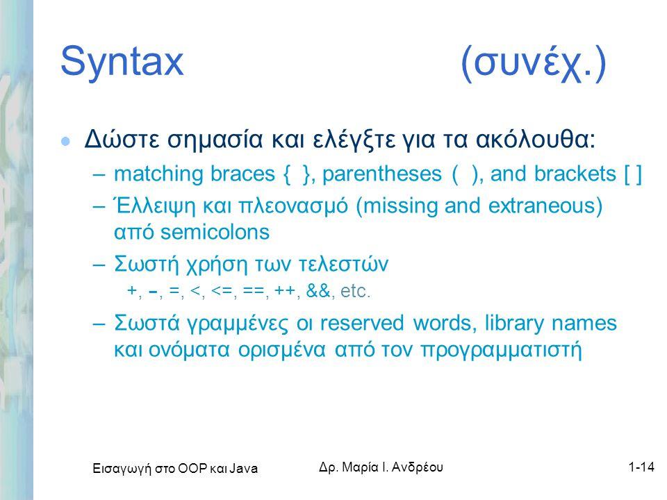 Εισαγωγή στο ΟΟΡ και Java Δρ. Μαρία Ι. Ανδρέου1-14 Syntax (συνέχ.) l Δώστε σημασία και ελέγξτε για τα ακόλουθα: –matching braces { }, parentheses ( ),
