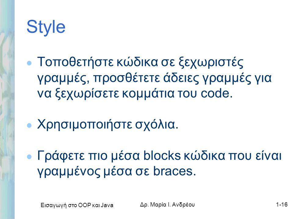 Εισαγωγή στο ΟΟΡ και Java Δρ. Μαρία Ι. Ανδρέου1-16 Style l Τοποθετήστε κώδικα σε ξεχωριστές γραμμές, προσθέτετε άδειες γραμμές για να ξεχωρίσετε κομμά