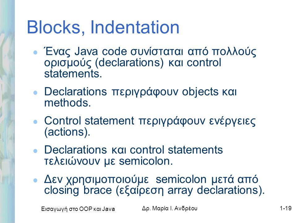Εισαγωγή στο ΟΟΡ και Java Δρ. Μαρία Ι. Ανδρέου1-19 Blocks, Indentation l Ένας Java code συνίσταται από πολλούς ορισμούς (declarations) και control sta