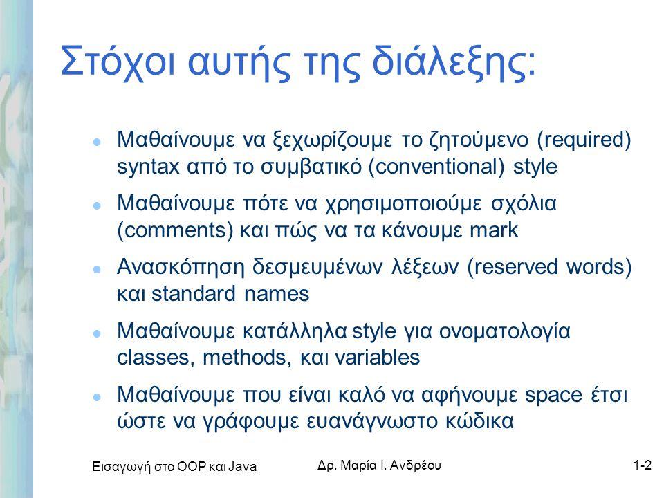 Εισαγωγή στο ΟΟΡ και Java Δρ. Μαρία Ι. Ανδρέου1-2 Στόχοι αυτής της διάλεξης: l Μαθαίνουμε να ξεχωρίζουμε το ζητούμενο (required) syntax από το συμβατι