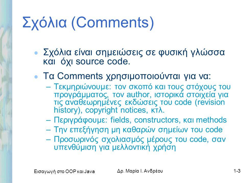 Εισαγωγή στο ΟΟΡ και Java Δρ. Μαρία Ι. Ανδρέου1-3 Σχόλια (Comments) l Σχόλια είναι σημειώσεις σε φυσική γλώσσα και όχι source code. l Τα Comments χρησ
