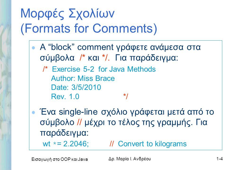"""Εισαγωγή στο ΟΟΡ και Java Δρ. Μαρία Ι. Ανδρέου1-4 Μορφές Σχολίων (Formats for Comments) l A """"block"""" comment γράφετε ανάμεσα στα σύμβολα /* και */. Για"""